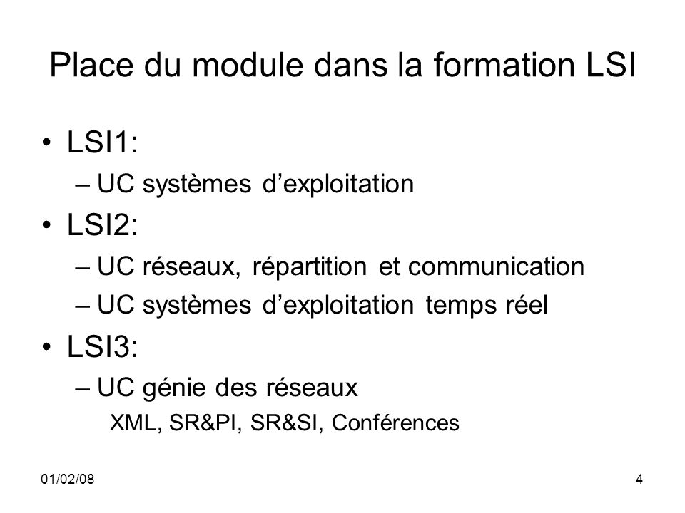 01/02/084 Place du module dans la formation LSI LSI1: –UC systèmes dexploitation LSI2: –UC réseaux, répartition et communication –UC systèmes dexploitation temps réel LSI3: –UC génie des réseaux XML, SR&PI, SR&SI, Conférences