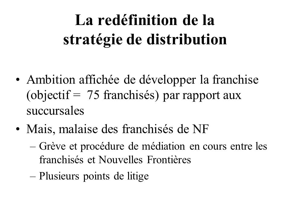 Le malaise des franchisés (1) « La politique de distribution multi-canal est nécessaire, mais cest une erreur de la traiter sur le mode de la concurrence interne (…) NF a créé une concurrence entre les agences physiques et le site NF où certains vols sont vendus jusquà 52 moins chers » P.