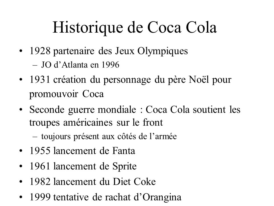 Historique de Coca Cola 1928 partenaire des Jeux Olympiques –JO dAtlanta en 1996 1931 création du personnage du père Noël pour promouvoir Coca Seconde guerre mondiale : Coca Cola soutient les troupes américaines sur le front –toujours présent aux côtés de larmée 1955 lancement de Fanta 1961 lancement de Sprite 1982 lancement du Diet Coke 1999 tentative de rachat dOrangina