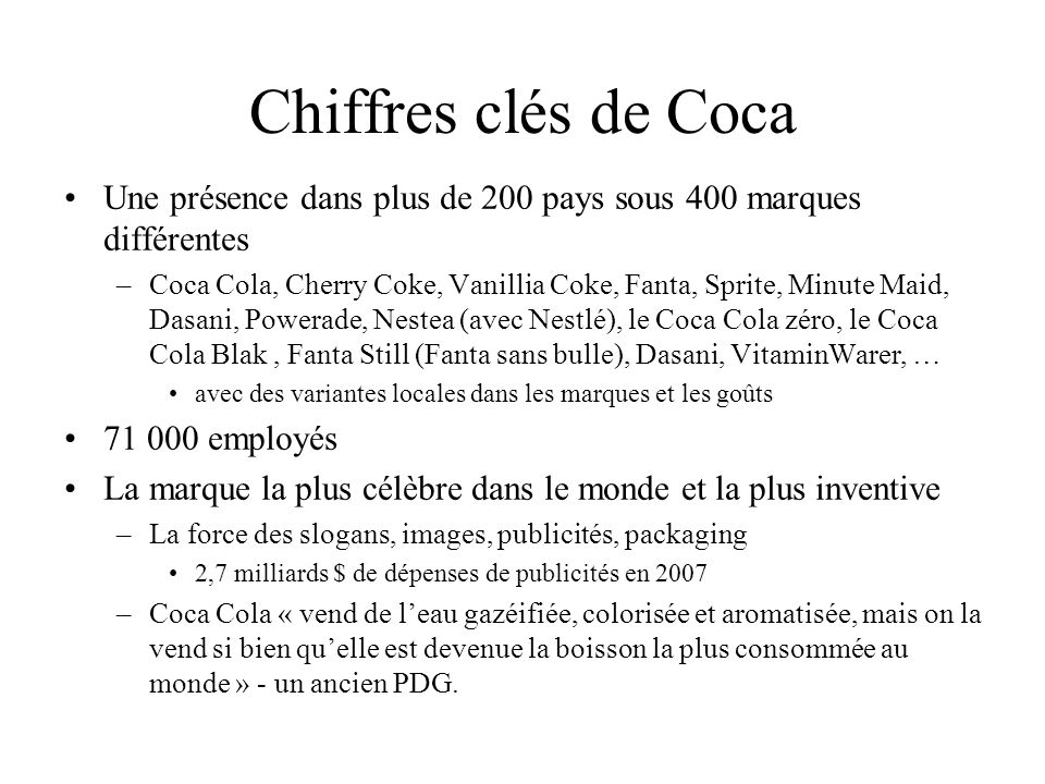 Lorganisation Coca Cola The Coca-Cola Company et ses filiales 1 - produisent et vendent le concentré aux sociétés d embouteillage 2 - développent des produits 3 - se chargent du contrôle qualité 4 - assurent le marketing vers les consommateurs Les sociétés dembouteillage (indépendante ou contrôlée par Coca Cola) 1 - produisent et mettent en bouteille/canette les boissons rafraîchissantes 2 - assurent la logistique (entreposage et distribution des boissons rafraîchissantes) 3 - se chargent de leur vente aux intermédiaires et gèrent les clients nationaux 4 - sont responsables des événements et de la visibilité à l échelle locale