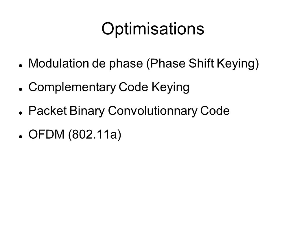 Optimisations Modulation de phase (Phase Shift Keying) Complementary Code Keying Packet Binary Convolutionnary Code OFDM (802.11a)