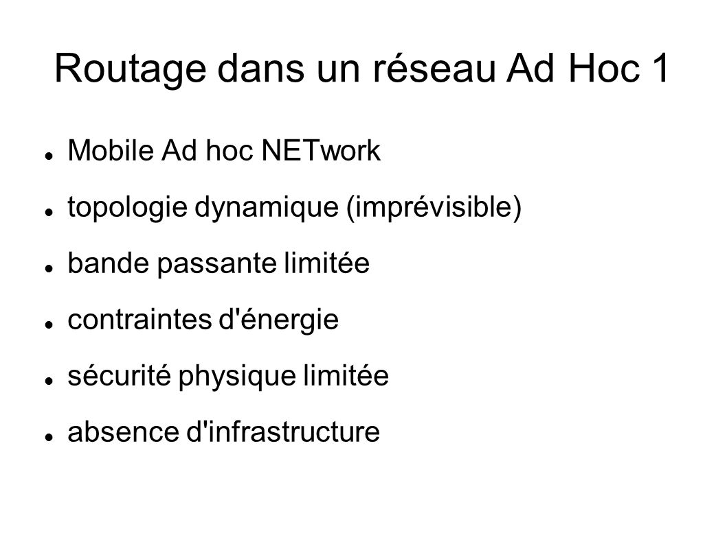 Routage dans un réseau Ad Hoc 1 Mobile Ad hoc NETwork topologie dynamique (imprévisible) bande passante limitée contraintes d énergie sécurité physique limitée absence d infrastructure