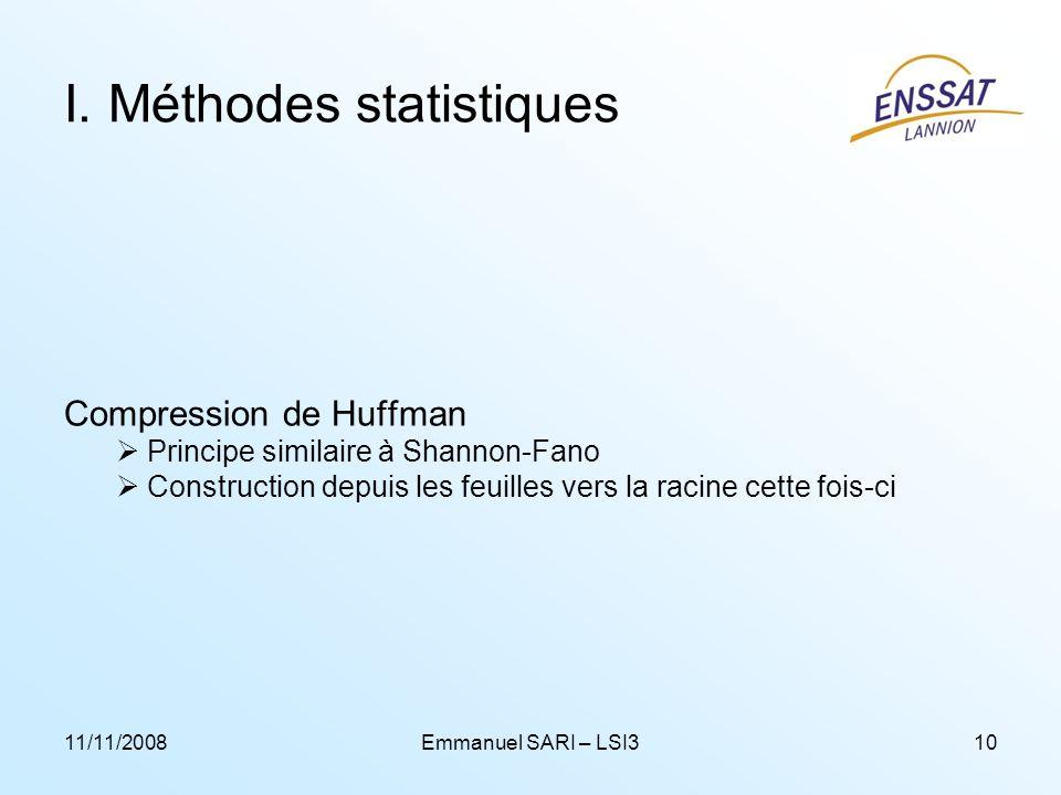 11/11/2008Emmanuel SARI – LSI310 I. Méthodes statistiques Compression de Huffman Principe similaire à Shannon-Fano Construction depuis les feuilles ve