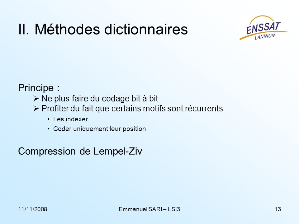 11/11/2008Emmanuel SARI – LSI313 II. Méthodes dictionnaires Principe : Ne plus faire du codage bit à bit Profiter du fait que certains motifs sont réc