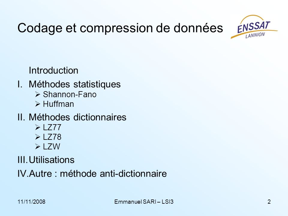 11/11/2008Emmanuel SARI – LSI32 Codage et compression de données Introduction I.Méthodes statistiques Shannon-Fano Huffman II.Méthodes dictionnaires L