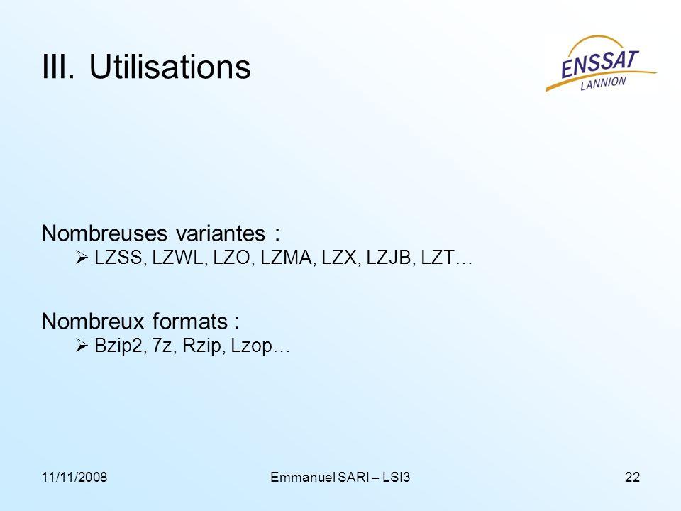 11/11/2008Emmanuel SARI – LSI322 III. Utilisations Nombreuses variantes : LZSS, LZWL, LZO, LZMA, LZX, LZJB, LZT… Nombreux formats : Bzip2, 7z, Rzip, L