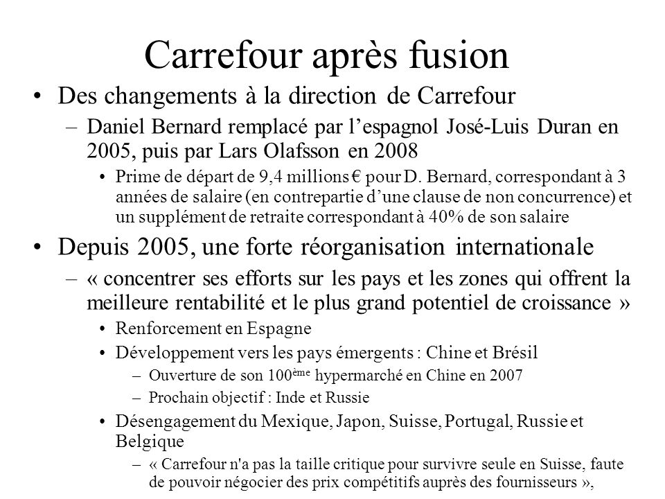 Chiffres clés de Carrefour (2008) Second distributeur dans le monde derrière Walmart N°1 en Europe et Amérique Latine Présent dans 35 pays mais non implanté aux USA En 2008, un CA de 87 milliards (+6,3%) dont –44% en France, –37% en Europe hors France –12% en Amérique –7% en Asie et un résultat net de 1.2 milliards –- 40% par rapport à 2007) 15 000 magasins (en propre + franchisés) dans 35 pays 495 000 collaborateurs fin 2008