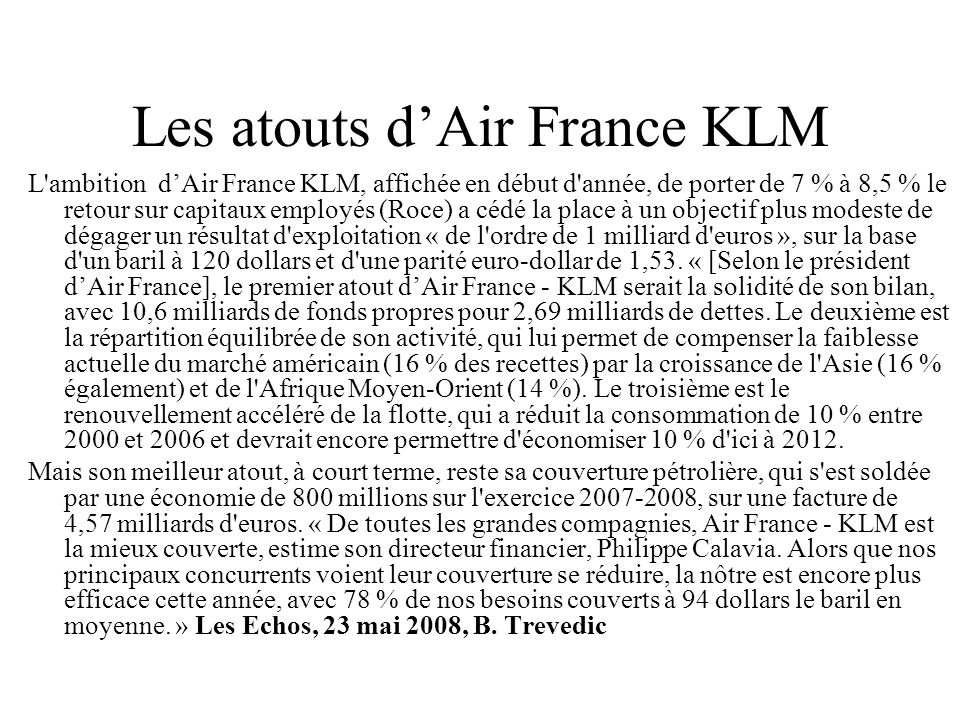 Les atouts dAir France KLM L'ambition dAir France KLM, affichée en début d'année, de porter de 7 % à 8,5 % le retour sur capitaux employés (Roce) a cé