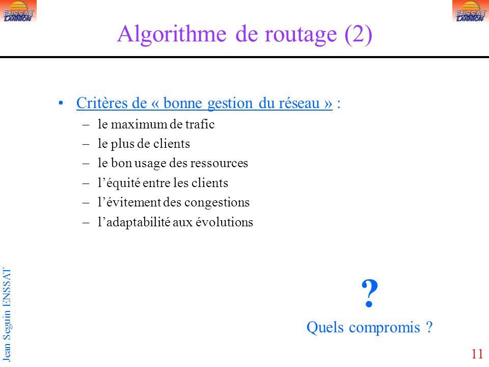 11 Jean Seguin ENSSAT Algorithme de routage (2) Critères de « bonne gestion du réseau » : –le maximum de trafic –le plus de clients –le bon usage des
