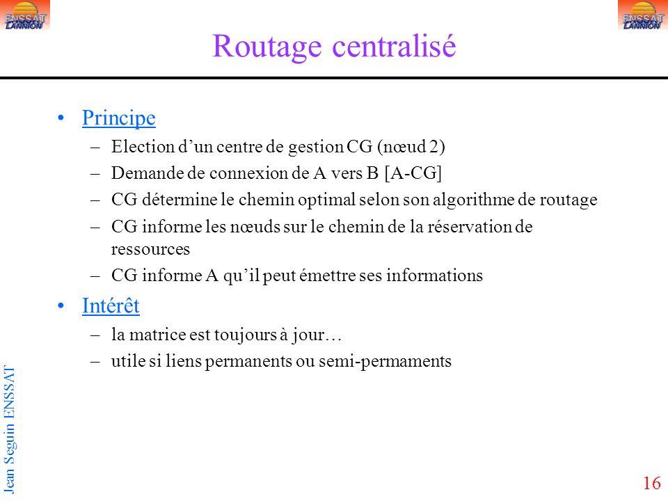 16 Jean Seguin ENSSAT Routage centralisé Principe –Election dun centre de gestion CG (nœud 2) –Demande de connexion de A vers B [A-CG] –CG détermine l