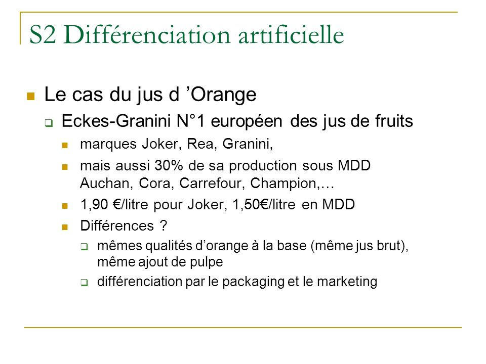S2 Différenciation artificielle Le cas du jus d Orange Eckes-Granini N°1 européen des jus de fruits marques Joker, Rea, Granini, mais aussi 30% de sa production sous MDD Auchan, Cora, Carrefour, Champion,… 1,90 /litre pour Joker, 1,50/litre en MDD Différences .
