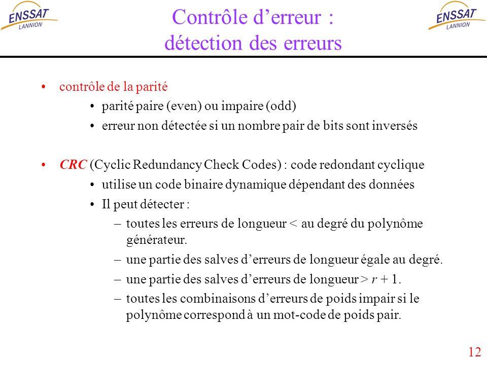 12 Contrôle derreur : détection des erreurs contrôle de la parité parité paire (even) ou impaire (odd) erreur non détectée si un nombre pair de bits sont inversés CRC (Cyclic Redundancy Check Codes) : code redondant cyclique utilise un code binaire dynamique dépendant des données Il peut détecter : –toutes les erreurs de longueur < au degré du polynôme générateur.