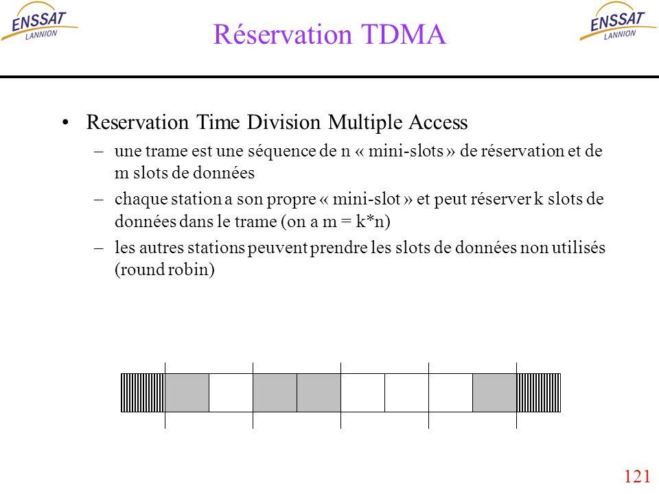 121 Réservation TDMA Reservation Time Division Multiple Access –une trame est une séquence de n « mini-slots » de réservation et de m slots de données –chaque station a son propre « mini-slot » et peut réserver k slots de données dans le trame (on a m = k*n) –les autres stations peuvent prendre les slots de données non utilisés (round robin)