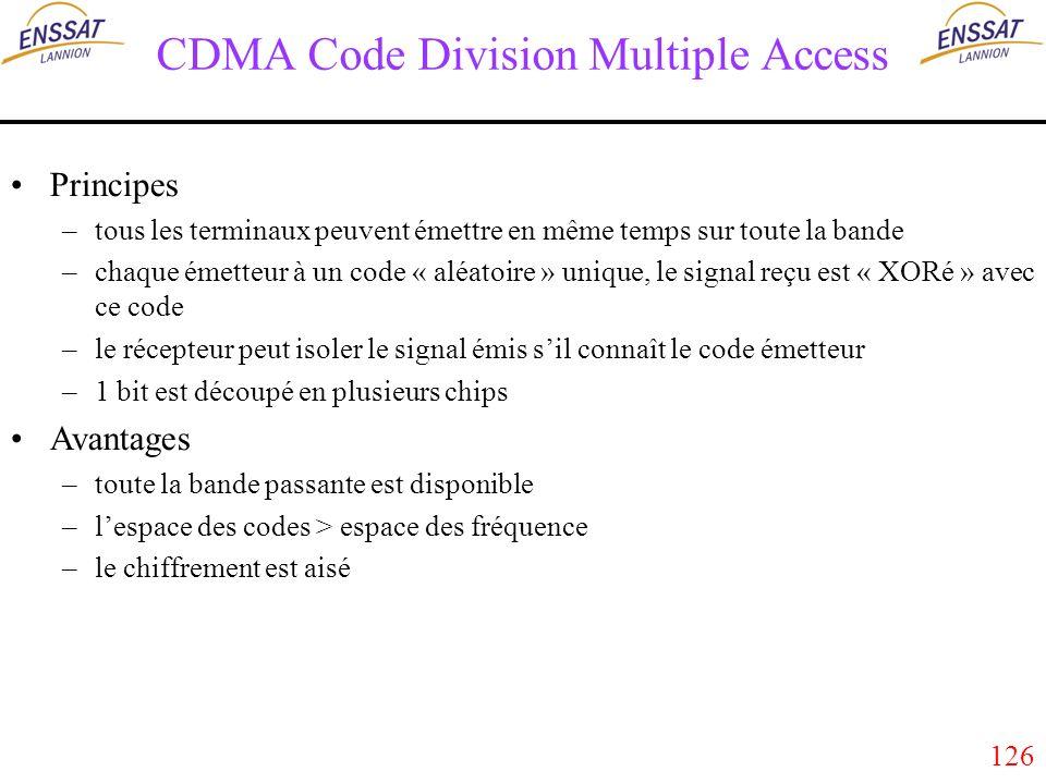 126 CDMA Code Division Multiple Access Principes –tous les terminaux peuvent émettre en même temps sur toute la bande –chaque émetteur à un code « aléatoire » unique, le signal reçu est « XORé » avec ce code –le récepteur peut isoler le signal émis sil connaît le code émetteur –1 bit est découpé en plusieurs chips Avantages –toute la bande passante est disponible –lespace des codes > espace des fréquence –le chiffrement est aisé