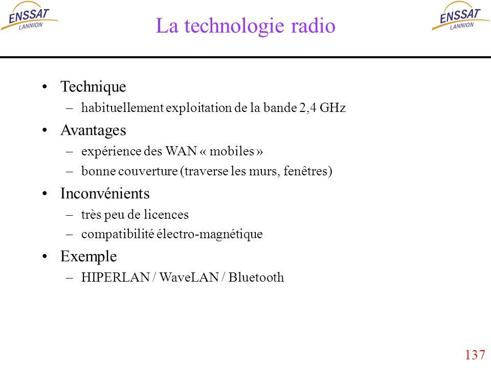 137 La technologie radio Technique –habituellement exploitation de la bande 2,4 GHz Avantages –expérience des WAN « mobiles » –bonne couverture (traverse les murs, fenêtres) Inconvénients –très peu de licences –compatibilité électro-magnétique Exemple –HIPERLAN / WaveLAN / Bluetooth