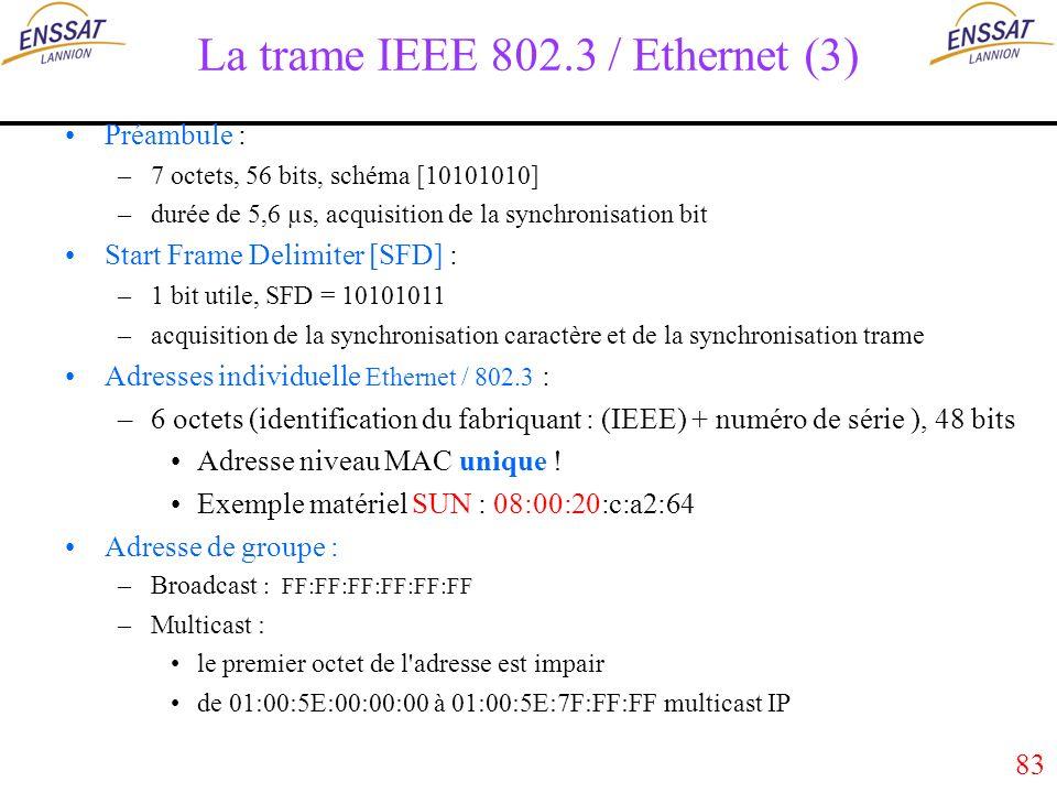 83 La trame IEEE 802.3 / Ethernet (3) Préambule : –7 octets, 56 bits, schéma [10101010] –durée de 5,6 µs, acquisition de la synchronisation bit Start Frame Delimiter [SFD] : –1 bit utile, SFD = 10101011 –acquisition de la synchronisation caractère et de la synchronisation trame Adresses individuelle Ethernet / 802.3 : –6 octets (identification du fabriquant : (IEEE) + numéro de série ), 48 bits Adresse niveau MAC unique .