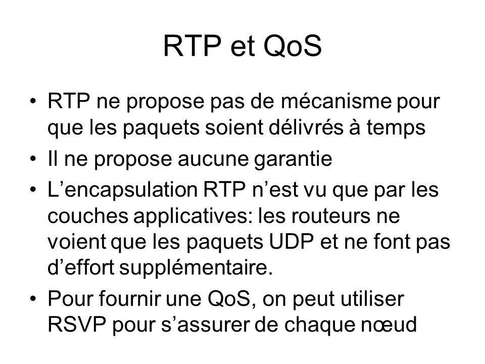 RTP et QoS RTP ne propose pas de mécanisme pour que les paquets soient délivrés à temps Il ne propose aucune garantie Lencapsulation RTP nest vu que par les couches applicatives: les routeurs ne voient que les paquets UDP et ne font pas deffort supplémentaire.