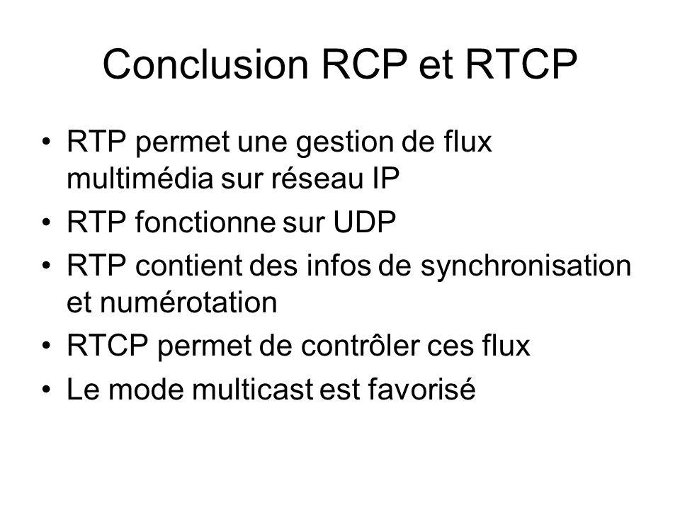 Conclusion RCP et RTCP RTP permet une gestion de flux multimédia sur réseau IP RTP fonctionne sur UDP RTP contient des infos de synchronisation et numérotation RTCP permet de contrôler ces flux Le mode multicast est favorisé