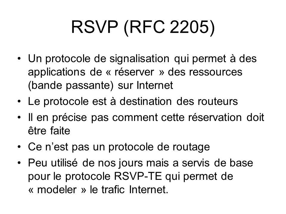 RSVP (RFC 2205) Un protocole de signalisation qui permet à des applications de « réserver » des ressources (bande passante) sur Internet Le protocole est à destination des routeurs Il en précise pas comment cette réservation doit être faite Ce nest pas un protocole de routage Peu utilisé de nos jours mais a servis de base pour le protocole RSVP-TE qui permet de « modeler » le trafic Internet.