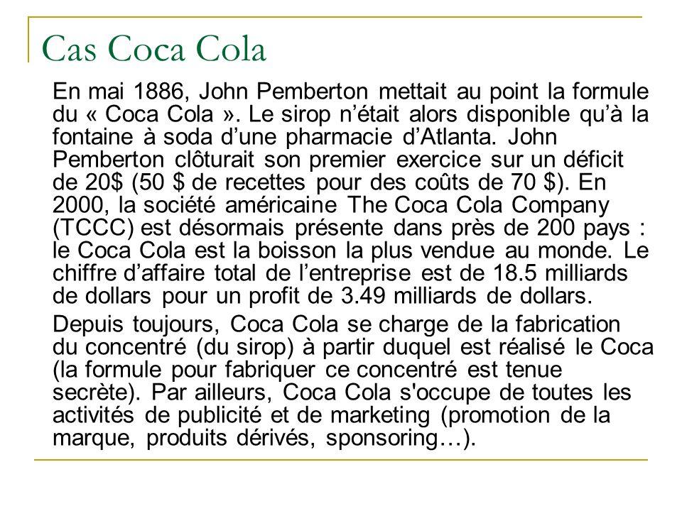 Cas Coca Cola En mai 1886, John Pemberton mettait au point la formule du « Coca Cola ». Le sirop nétait alors disponible quà la fontaine à soda dune p