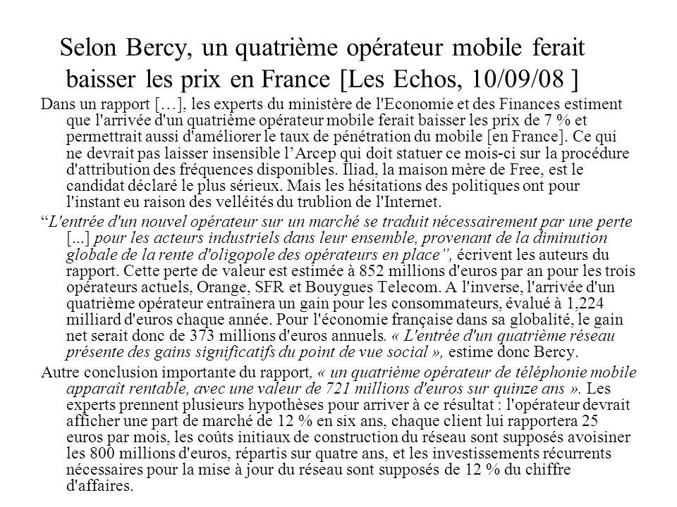 Selon Bercy, un quatrième opérateur mobile ferait baisser les prix en France [Les Echos, 10/09/08 ] Dans un rapport […], les experts du ministère de l