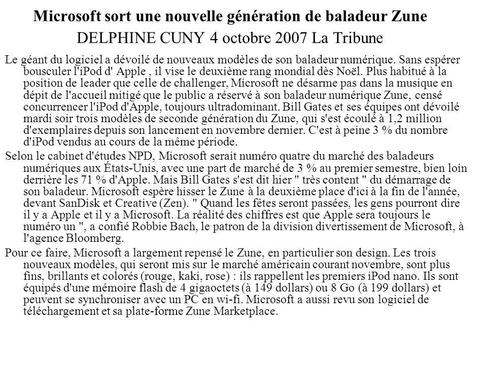 Microsoft sort une nouvelle génération de baladeur Zune DELPHINE CUNY 4 octobre 2007 La Tribune Le géant du logiciel a dévoilé de nouveaux modèles de