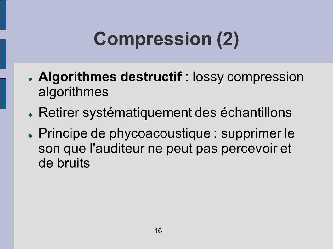 Compression (2) Algorithmes destructif : lossy compression algorithmes Retirer systématiquement des échantillons Principe de phycoacoustique : supprim