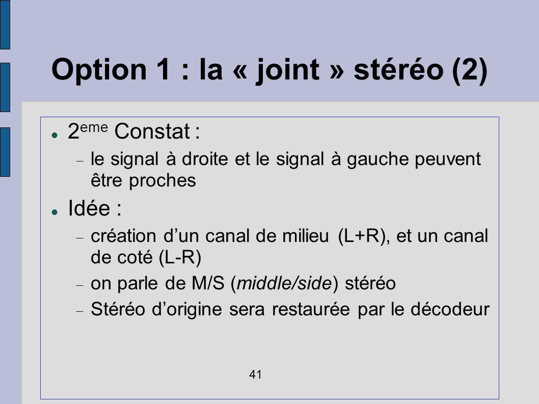 Option 1 : la « joint » stéréo (2) 2 eme Constat : le signal à droite et le signal à gauche peuvent être proches Idée : création dun canal de milieu (