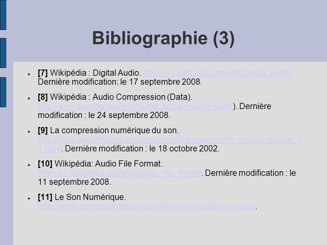 Bibliographie (3) [7] Wikipédia : Digital Audio. http://en.wikipedia.org/wiki/Digital_audio. Dernière modification: le 17 septembre 2008.http://en.wik