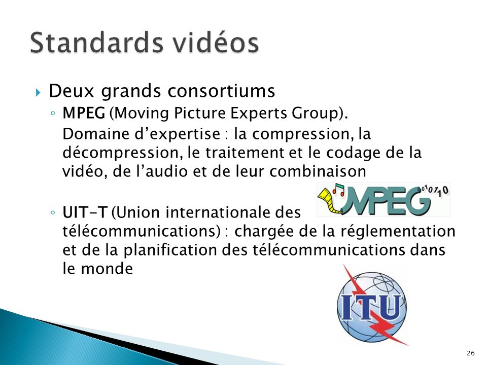 Deux grands consortiums MPEG (Moving Picture Experts Group). Domaine dexpertise : la compression, la décompression, le traitement et le codage de la v