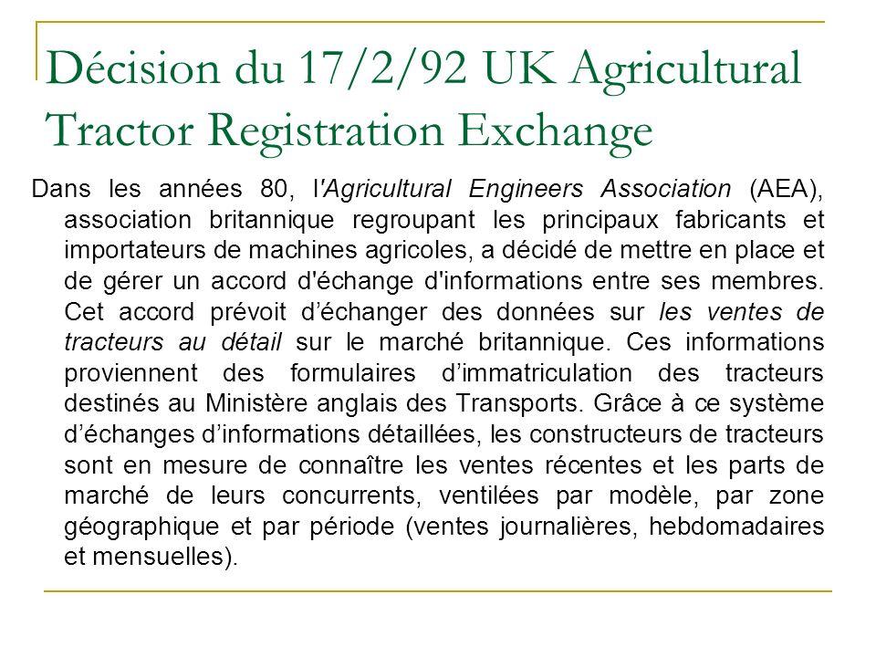 Décision du 17/2/92 UK Agricultural Tractor Registration Exchange Dans les années 80, l Agricultural Engineers Association (AEA), association britannique regroupant les principaux fabricants et importateurs de machines agricoles, a décidé de mettre en place et de gérer un accord d échange d informations entre ses membres.