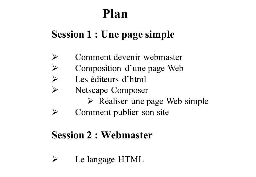 Plan Session 1 : Une page simple Comment devenir webmaster Composition dune page Web Les éditeurs dhtml Netscape Composer Réaliser une page Web simple