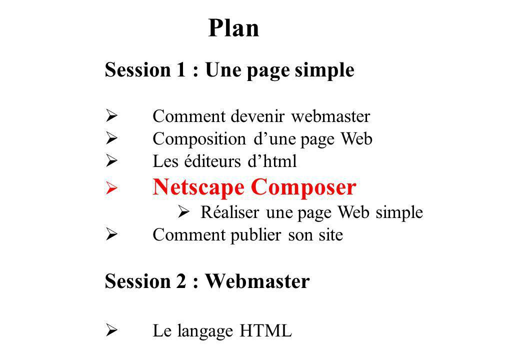 Plan Session 1 : Une page simple Comment devenir webmaster Composition dune page Web Les éditeurs dhtml Netscape Composer Réaliser une page Web simple Comment publier son site Session 2 : Webmaster Le langage HTML