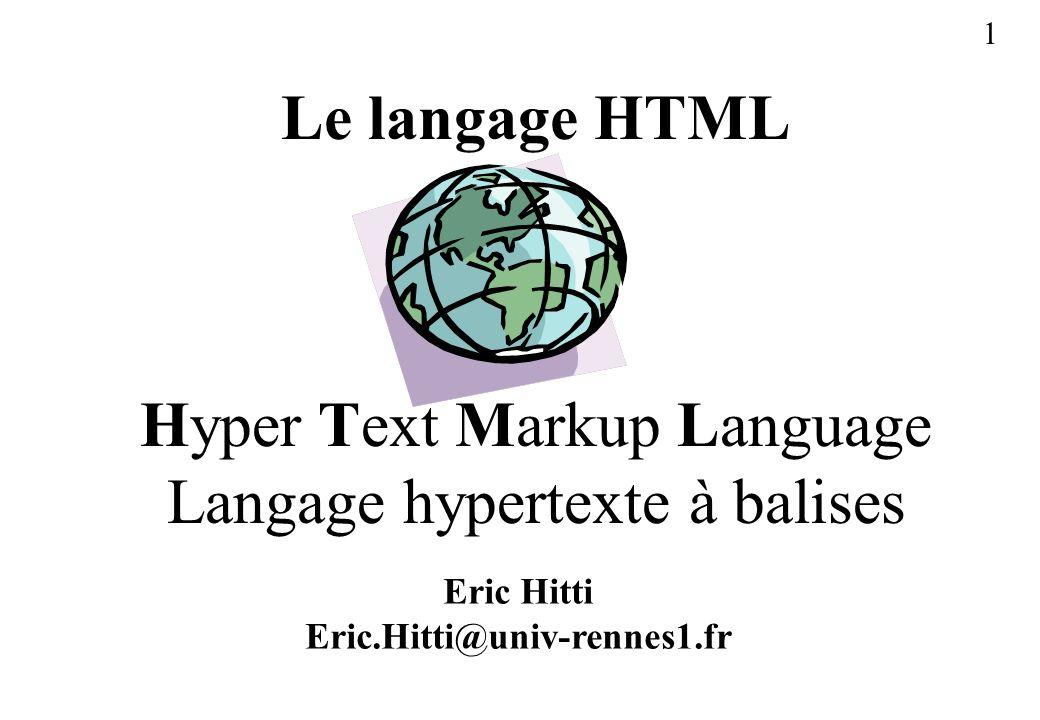 1 Le langage HTML Hyper Text Markup Language Langage hypertexte à balises Eric Hitti Eric.Hitti@univ-rennes1.fr