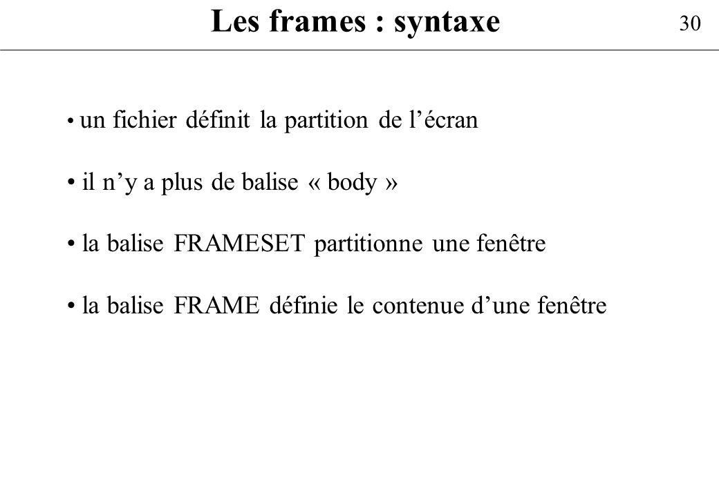 30 Les frames : syntaxe un fichier définit la partition de lécran il ny a plus de balise « body » la balise FRAMESET partitionne une fenêtre la balise