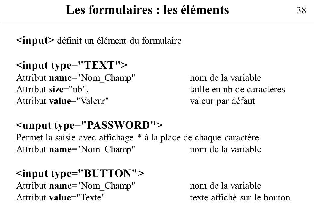 38 Les formulaires : les éléments définit un élément du formulaire Attribut name=