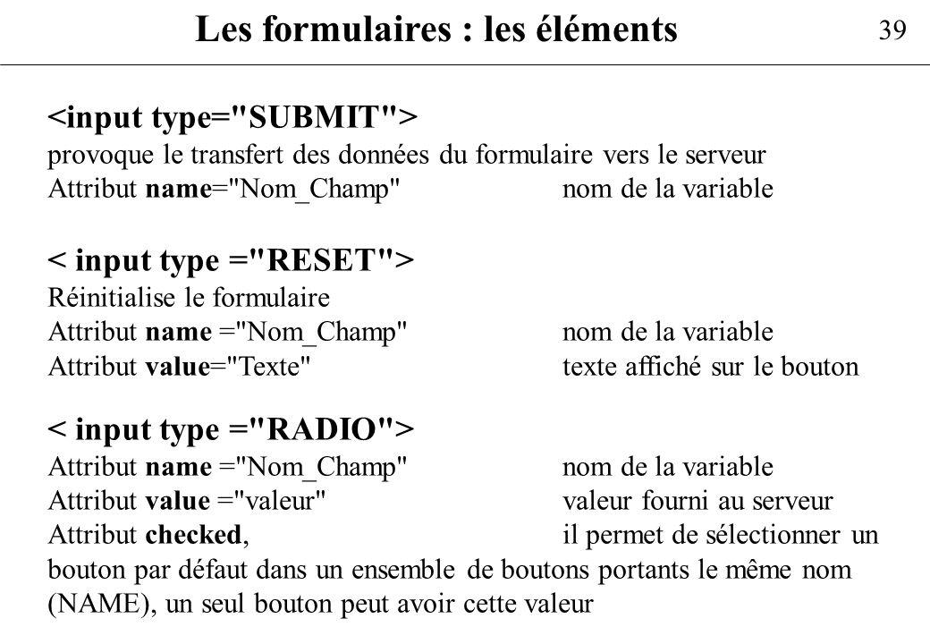 39 Les formulaires : les éléments provoque le transfert des données du formulaire vers le serveur Attribut name=