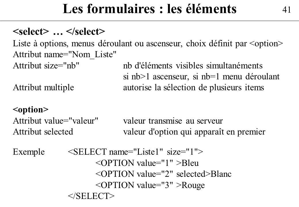 41 Les formulaires : les éléments … Liste à options, menus déroulant ou ascenseur, choix définit par Attribut name=