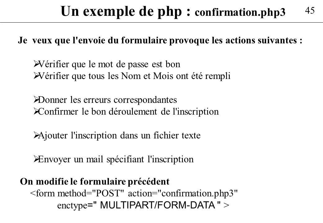 45 Un exemple de php : confirmation.php3 Je veux que l'envoie du formulaire provoque les actions suivantes : Vérifier que le mot de passe est bon Véri