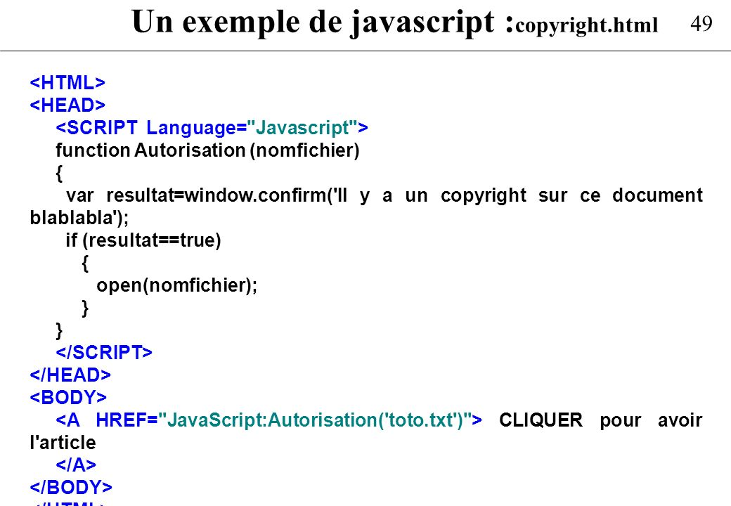 49 Un exemple de javascript : copyright.html function Autorisation (nomfichier) { var resultat=window.confirm('Il y a un copyright sur ce document bla