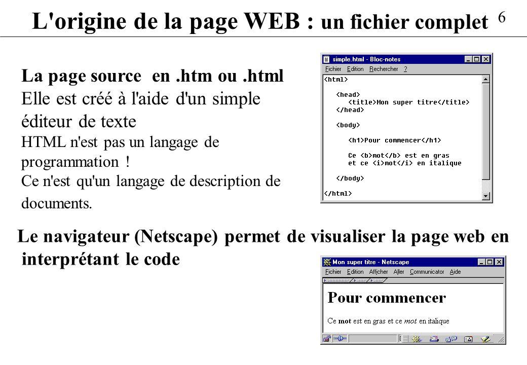 6 L'origine de la page WEB : un fichier complet La page source en.htm ou.html Elle est créé à l'aide d'un simple éditeur de texte HTML n'est pas un la