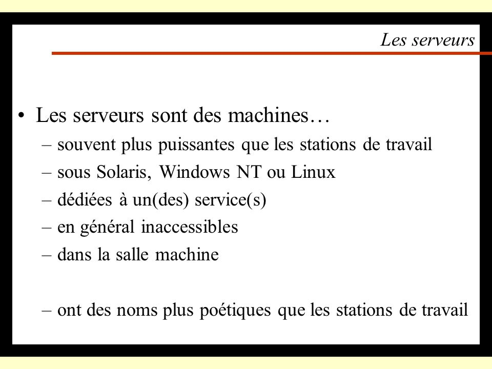 Les serveurs Les serveurs sont des machines… –souvent plus puissantes que les stations de travail –sous Solaris, Windows NT ou Linux –dédiées à un(des) service(s) –en général inaccessibles –dans la salle machine –ont des noms plus poétiques que les stations de travail