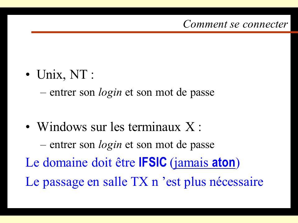 Comment se connecter Unix, NT : –entrer son login et son mot de passe Windows sur les terminaux X : –entrer son login et son mot de passe Le domaine doit être IFSIC (jamais aton ) Le passage en salle TX n est plus nécessaire