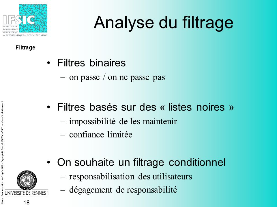 Cours d administration Web - juin 2001 - Copyright© Pascal AUBRY - IFSIC - Université de Rennes 1 17 3128 squidGuard client Squid flux standards Filtrer avec Squid Filtrage Réécriture des URLS 3128 squidGuard clientserveur Squid flux standards ICP, HTTP, FTP,...