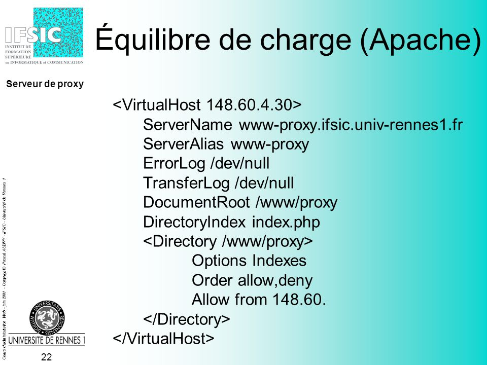 Cours d administration Web - juin 2001 - Copyright© Pascal AUBRY - IFSIC - Université de Rennes 1 21 Configuration simple (ifsic.proxy) function FindProxyForURL(host,url) { if ( IsPlainHostName(host) || DnsDomainIs(host, .ifsic.univ-rennes1.fr ) ) return DIRECT ; else return cache.ifsic.univ-rennes1.fr:3128 ; } Serveur de proxy