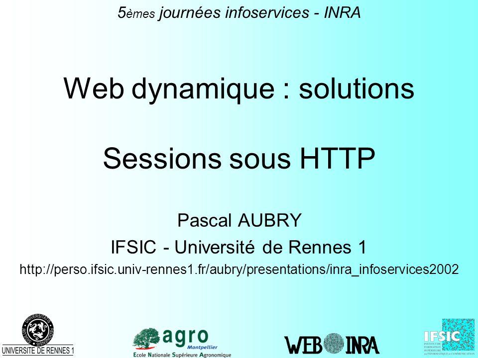 Web dynamique : solutions Sessions sous HTTP Pascal AUBRY IFSIC - Université de Rennes 1 http://perso.ifsic.univ-rennes1.fr/aubry/presentations/inra_i
