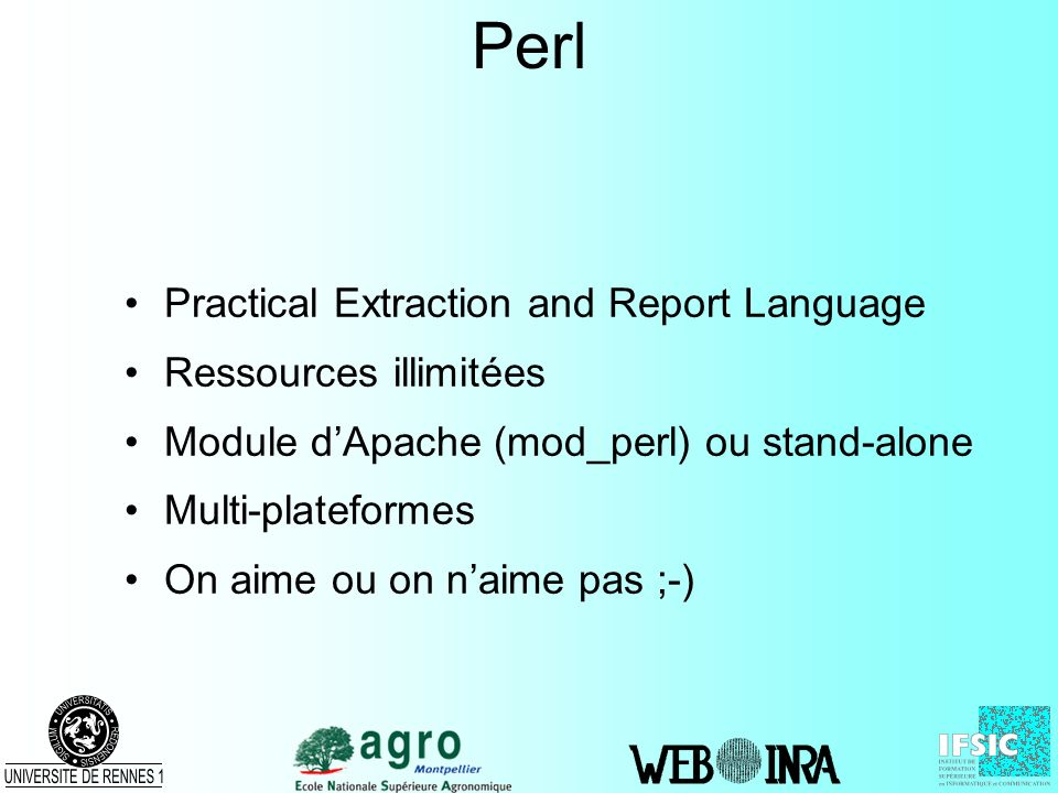 Perl Practical Extraction and Report Language Ressources illimitées Module dApache (mod_perl) ou stand-alone Multi-plateformes On aime ou on naime pas ;-)