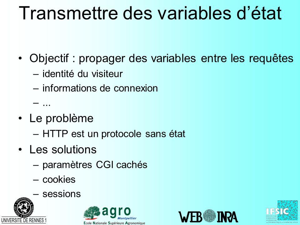 Transmettre des variables détat Objectif : propager des variables entre les requêtes –identité du visiteur –informations de connexion –... Le problème