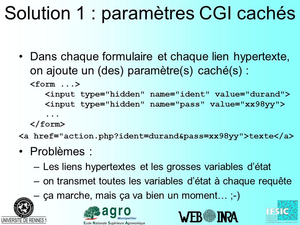 Solution 1 : paramètres CGI cachés Dans chaque formulaire et chaque lien hypertexte, on ajoute un (des) paramètre(s) caché(s) :... texte Problèmes : –