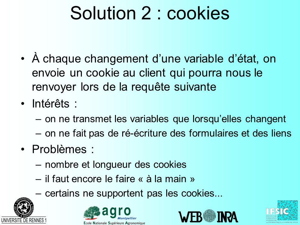 Solution 2 : cookies À chaque changement dune variable détat, on envoie un cookie au client qui pourra nous le renvoyer lors de la requête suivante In
